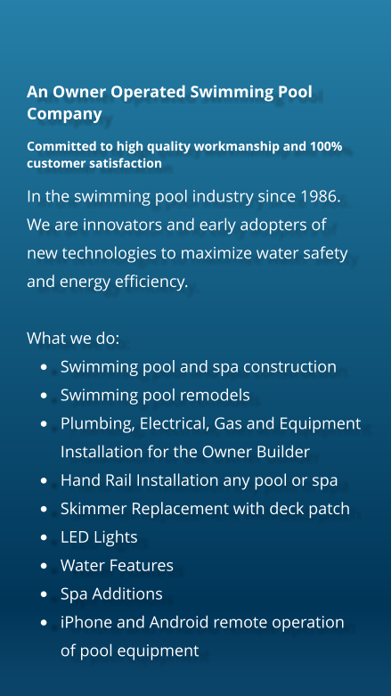 An Owner Operated Swimming Pool Company Committed to high quality workmanship and 100% customer satisfaction In the swimming pool industry since 1986. We are innovators and early adopters of new technologies to maximize water safety and energy efficiency.   What we do: •	Swimming pool and spa construction •	Swimming pool remodels •	Plumbing, Electrical, Gas and Equipment Installation for the Owner Builder •	Hand Rail Installation any pool or spa •	Skimmer Replacement with deck patch •	LED Lights •	Water Features •	Spa Additions •	iPhone and Android remote operation of pool equipment